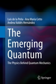 The Emerging Quantum - The Physics Behind Quantum Mechanics ebook by Luis de la Pena,Ana Maria Cetto,Andrea Valdes-Hernandez