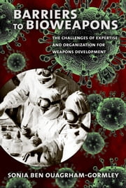 Barriers to Bioweapons - The Challenges of Expertise and Organization for Weapons Development ebook by Sonia Ben Ouagrham-Gormley