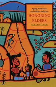 Honoring Elders - Aging, Authority, and Ojibwe Religion ebook by Michael D. McNally