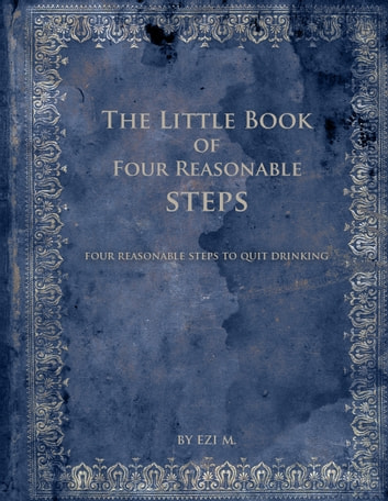 The Little Book of Four Reasonable Steps: 4 Reasonable Steps to Quit Drinking ebook by Ezi M.