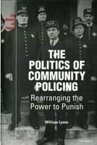The Politics of Community Policing: Rearranging the Power to Punish ebook by William (Bill) Thomas Lyons