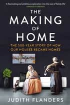 The Making of Home - The 500-year story of how our houses became homes ebook by Judith Flanders
