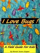 I Love Bugs !: A Field Guide For Kids ebook by Rhonda Yocom Gryspos