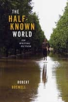 The Half-Known World - On Writing Fiction ebook by Robert Boswell