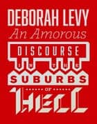 An Amorous Discourse in the Suburbs of Hell ebook by Deborah Levy