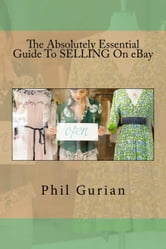 The Absolutely Essential Guide To Selling On eBay ebook by Phil Gurian