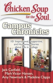 Chicken Soup for the Soul: Campus Chronicles - 101 Real College Stories from Real College Students ebook by Jack Canfield,Mark Victor Hansen,Amy Newmark