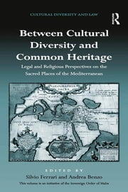 Between Cultural Diversity and Common Heritage - Legal and Religious Perspectives on the Sacred Places of the Mediterranean ebook by Silvio Ferrari,Andrea Benzo