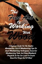 The Fine Art Of Working With Wood - A Beginner Guide For The Newbie Woodworker Full Of Woodworking Tips On Basic Woodworking Techniques, Essential Woodworking Tools And Easy Woodwork Projects So You Can Learn To Create Beautiful Things Out Of Wood ebook by Ted O. Garrett