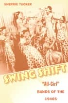 "Swing Shift - ""All-Girl"" Bands of the 1940s ebook by Sherrie Tucker"