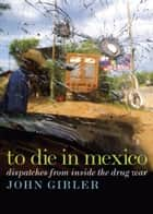 To Die in Mexico ebook by John Gibler
