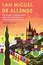 San Miguel de Allende - Mexicans, Foreigners, and the Making of a World Heritage Site ebook by Lisa Pinley Covert