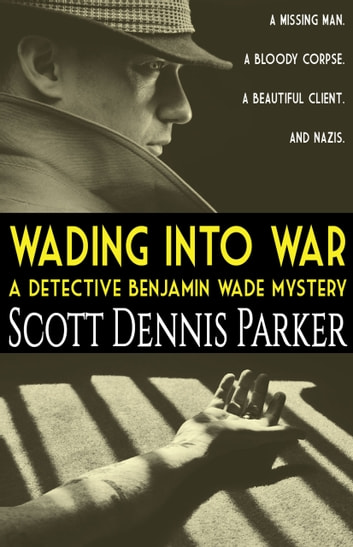 Wading Into War - A Detective Benjamin Wade Mystery ebook by Scott Dennis Parker