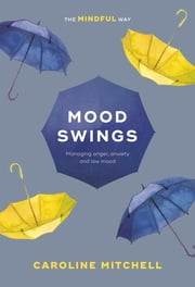 Mood Swings: The Mindful Way - Managing Anger, Anxiety And Low Mood ebook by Caroline Mitchell