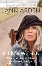 If I Knew Then - Finding wisdom in failure and power in aging ebook by Jann Arden