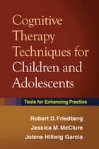 Cognitive Therapy Techniques for Children and Adolescents - Tools for Enhancing Practice ebook by Robert D. Friedberg, Phd, Jessica M. McClure,...