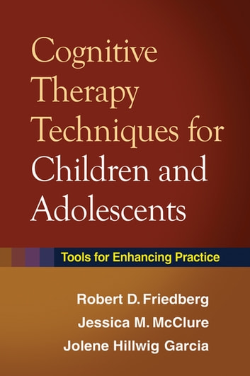 Cognitive Therapy Techniques for Children and Adolescents - Tools for Enhancing Practice ebook by Robert D. Friedberg, Phd,Jessica M. McClure, PsyD,Jolene Hillwig Garcia, MD
