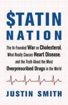 Statin Nation - The Ill-Founded War on Cholesterol, What Really Causes Heart Disease, and the Truth About the Most Overprescribed Drugs in the World ebook by Justin Smith