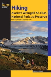 Hiking Alaska's Wrangell-St. Elias National Park and Preserve - From Day Hikes To Backcountry Treks ebook by Greg Fensterman