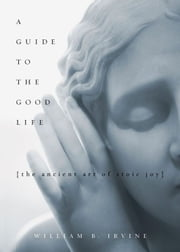 A Guide To The Good Life : The Ancient Art Of Stoic Joy ebook by William B Irvine