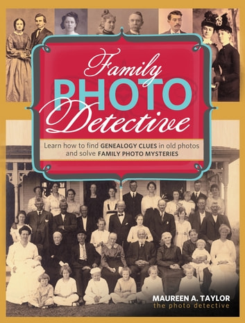 Family Photo Detective - Learn How to Find Genealogy Clues in Old Photos and Solve Family Photo Mysteries ebook by Maureen A. Taylor