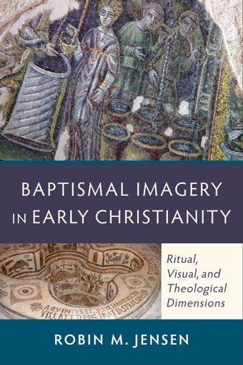 Baptismal Imagery in Early Christianity - Ritual, Visual, and Theological Dimensions ebook by Robin M. Jensen