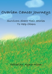 Ovarian Cancer Journeys - Survivors Share Their Stories To Help Others ebook by Ayala Miron