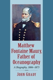 Matthew Fontaine Maury, Father of Oceanography - A Biography, 1806-1873 ebook by John Grady