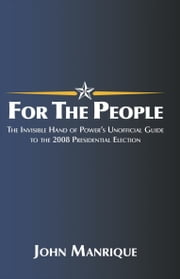 For the People - The Invisible Hand of Power's Unofficial Guide to the 2008 Presidential Election ebook by John Manrique