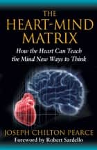 The Heart-Mind Matrix - How the Heart Can Teach the Mind New Ways to Think ebook by