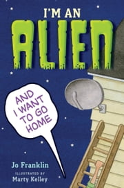 I'm an Alien and I Want to Go Home ebook by Jo Franklin,Marty Kelley