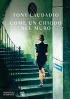 Come un chiodo nel muro ebook by Tony Laudadio