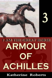 Armour of Achilles - I am the Great Horse, #3 ebook by Katherine Roberts