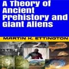 Theory of Ancient Prehistory and Giant Aliens, A audiobook by Martin K. Ettington