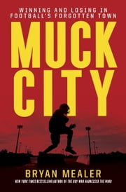 Muck City - Winning and Losing in Football's Forgotten Town ebook by Bryan Mealer