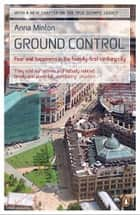 Ground Control - Fear and happiness in the twenty-first-century city ebook by Anna Minton