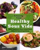 Amazing Food Made Easy: Healthy Sous Vide ebook by Jason Logsdon