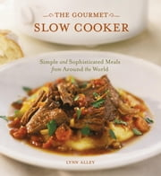 The Gourmet Slow Cooker - Simple and Sophisticated Meals from Around the World ebook by Lynn Alley
