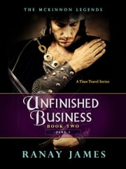 Unfinished Business: Book 2 - Part 2 The McKinnon Legends (A Time Travel Series) ebook by Ranay James