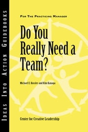 Do You Really Need a Team? ebook by Center for Creative Leadership (CCL),Michael E. Kossler,Kim Kanaga