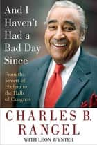 And I Haven't Had a Bad Day Since - From the Streets of Harlem to the Halls of Congress ebook by Charles B. Rangel, Leon Wynter