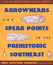 Arrowheads and Spear Points in the Prehistoric Southeast - A Guide to Understanding Cultural Artifacts ebook by Linda Crawford Culberson
