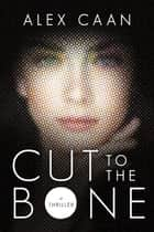 Cut to the Bone - A Thriller ebook by Alex Caan