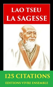 Lao Tseu ou La Sagesse Taoïste - 125 Citations - ( version enrichie d'une biographie de Lao Tseu ) ebook by Kobo.Web.Store.Products.Fields.ContributorFieldViewModel