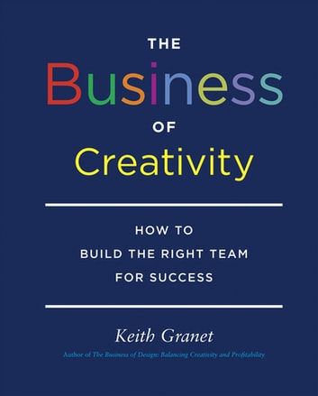 The Business of Creativity - How to Build the Right Team for Success ebook by Keith Granet