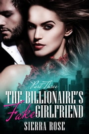The Billionaire's Fake Girlfriend - The Billionaire Saga, #3 ebook by Sierra Rose