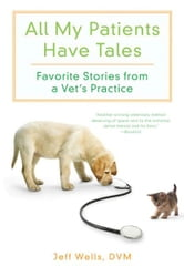 All My Patients Have Tales - Favorite Stories from a Vet's Practice ebook by Jeff Wells