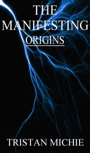 The Manifesting: Origins - The Manifesting, #1 ebook by Tristan Michie