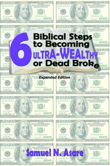 6 Biblical Steps to Becoming ULTRA-Wealthy or Dead Broke ebook by Samuel N Asare