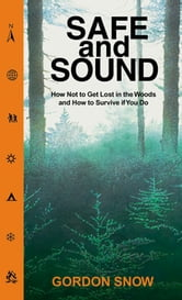 Safe and Sound - How Not to Get Lost in the Woods and How to Survive If You Do ebook by Gordon Snow